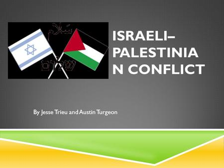 ISRAELI– PALESTINIA N CONFLICT By Jesse Trieu and Austin Turgeon.