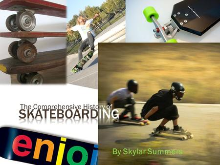 "The Comprehensive History of By Skylar Summers. o Skateboards created so when surfing wasn't feasible, ""Sidewalk Surfing"" was available. o Skateboards."