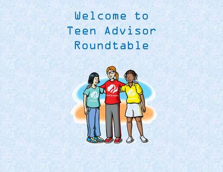 Welcome to Teen Advisor Roundtable. Agenda Understanding The Girls Interpersonal Relationships National Program Portfolio Decisions Putting it all Together.