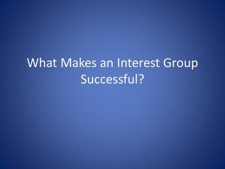 What Makes an Interest Group Successful?. The Surprising Ineffectiveness of Large Groups – Potential group: all the people who might be interest group.