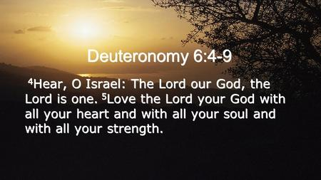 Deuteronomy 6:4-9 4 Hear, O Israel: The Lord our God, the Lord is one. 5 Love the Lord your God with all your heart and with all your soul and with all.