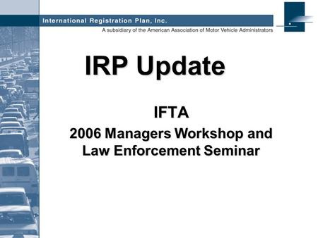 IRP Update IFTA 2006 Managers Workshop and Law Enforcement Seminar.