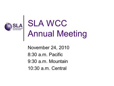SLA WCC Annual Meeting November 24, 2010 8:30 a.m. Pacific 9:30 a.m. Mountain 10:30 a.m. Central.