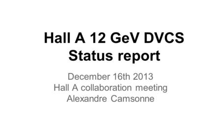 Hall A 12 GeV DVCS Status report December 16th 2013 Hall A collaboration meeting Alexandre Camsonne.