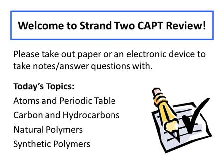 Welcome to Strand Two CAPT Review! Please take out paper or an electronic device to take notes/answer questions with. Today's Topics: Atoms and Periodic.