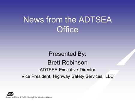 American Driver & Traffic Safety Education Association News from the ADTSEA Office Presented By: Brett Robinson ADTSEA Executive Director Vice President,