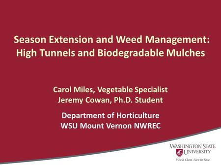 Season Extension and Weed Management: High Tunnels and Biodegradable Mulches Carol Miles, Vegetable Specialist Jeremy Cowan, Ph.D. Student Department of.