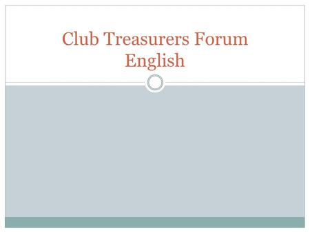 Club Treasurers Forum English. Topics Club by-laws Insurance Regular reporting Signing authorities Annual budgets Variance from budgets One service account.