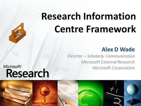 Research Information Centre Framework Alex D Wade Director – Scholarly Communication Microsoft External Research Microsoft Corporation.