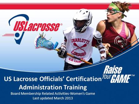 US Lacrosse Officials' Certification Administration Training Board Membership Related Activities-Women's Game Last updated March 2013.