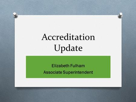 Accreditation Update Elizabeth Fulham Associate Superintendent.