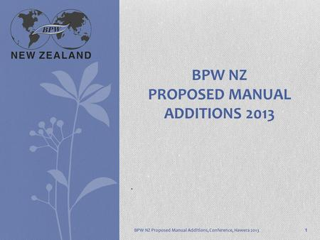 . BPW NZ Proposed Manual Additions, Conference, Hawera 2013 BPW NZ PROPOSED MANUAL ADDITIONS 2013 1.