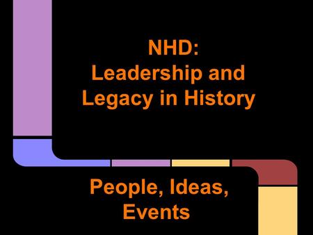 NHD: Leadership and Legacy in History People, Ideas, Events.