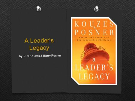 A Leader's Legacy by: Jim Kouzes & Barry Posner. Understanding Your Significance As A  Your assigned role  leg·a·cy n. pl. leg·a·cies Something handed.