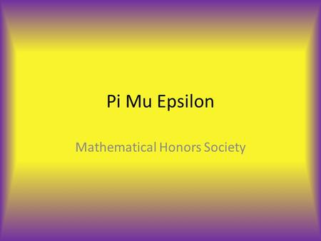 Pi Mu Epsilon Mathematical Honors Society. What is Pi Mu Epsilon? It is the National Mathematics Honor Society. Founded on May 25, 1914 at Syracuse University.