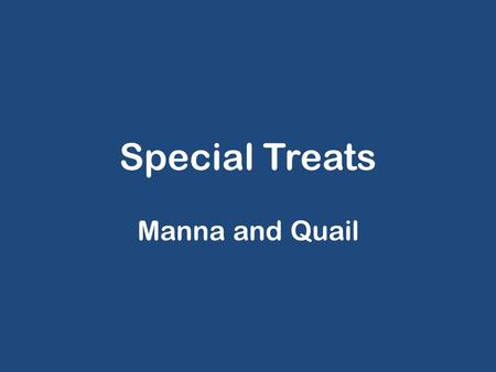 Special Treats Manna and Quail. Timeline 15 th of 1 st month (Num 33:3-4): Israel leaves Egypt 15 th of 2 nd month: Manna and Quail (Ex 16:1) 3 rd new.