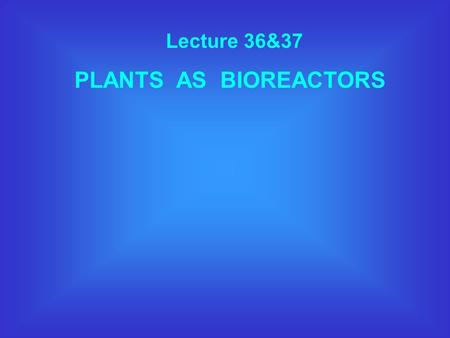 Lecture 36&37 PLANTS AS BIOREACTORS. WHAT IS A BIOREACTOR ? A device in which a substrate of low value is utilised by living cells to generate products.
