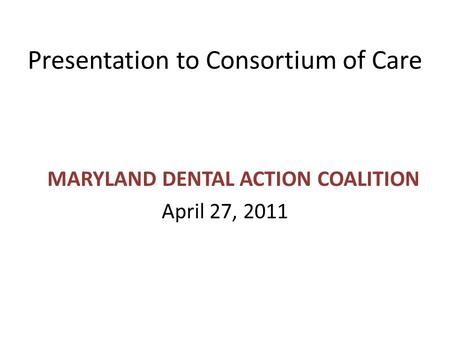Presentation to Consortium of Care MARYLAND DENTAL ACTION COALITION April 27, 2011.