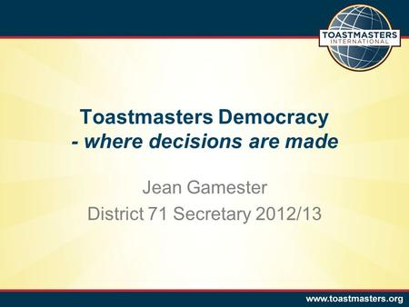 Toastmasters Democracy - where decisions are made Jean Gamester District 71 Secretary 2012/13.