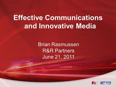 Effective Communications and Innovative Media Brian Rasmussen R&R Partners June 21, 2011.