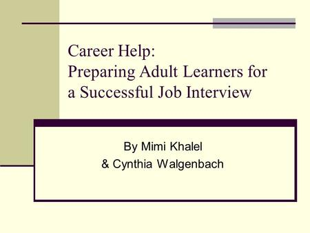 Career Help: Preparing Adult Learners for a Successful Job Interview By Mimi Khalel & Cynthia Walgenbach.