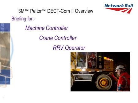 1 3M™ Peltor™ DECT-Com II Overview Briefing for:- Machine Controller Crane Controller RRV Operator.