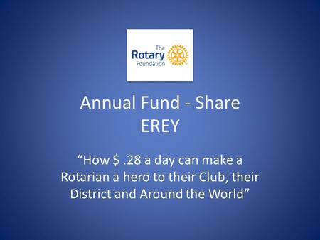 "Annual Fund - Share EREY ""How $.28 a day can make a Rotarian a hero to their Club, their District and Around the World"""