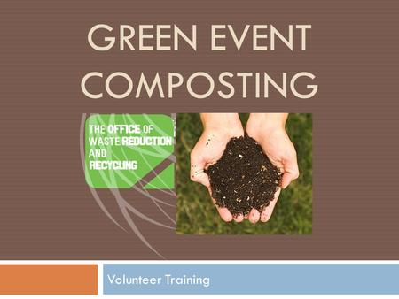 GREEN EVENT COMPOSTING Volunteer Training. What is Compost?  Aerobic process  Microorganisms (bacteria, fungi) decompose organic matter and use as a.