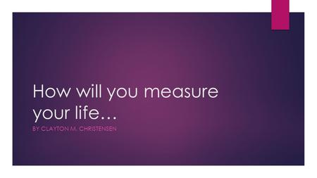 How will you measure your life… BY CLAYTON M. CHRISTENSEN.