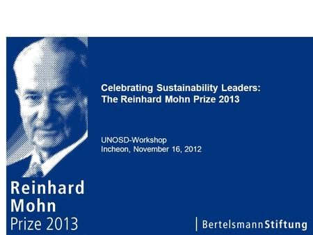 Celebrating Sustainability Leaders: The Reinhard Mohn Prize 2013 UNOSD-Workshop Incheon, November 16, 2012.
