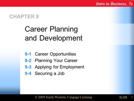 Intro to Business, 7e © 2009 South-Western, Cengage Learning SLIDE1 CHAPTER 9 9-1 9-1Career Opportunities 9-2 9-2Planning Your Career 9-3 9-3Applying for.