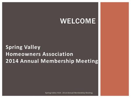 Spring Valley Homeowners Association 2014 Annual Membership Meeting WELCOME Spring Valley HOA - 2014 Annual Membership Meeting.