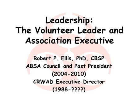 Leadership: The Volunteer Leader and Association Executive Robert P. Ellis, PhD, CBSP ABSA Council and Past President (2004-2010) CRWAD Executive Director.