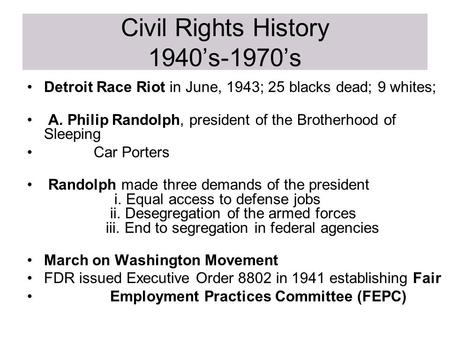 Civil Rights History 1940's-1970's Detroit Race Riot in June, 1943; 25 blacks dead; 9 whites; A. Philip Randolph, president of the Brotherhood of Sleeping.