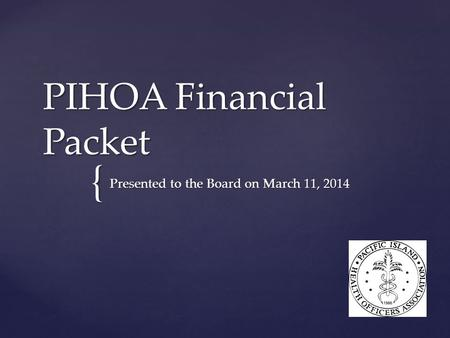 { PIHOA Financial Packet Presented to the Board on March 11, 2014.