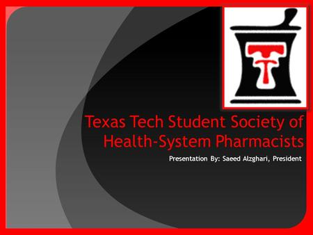 Presentation By: Saeed Alzghari, President. Texas Tech Student Society of Health-System Pharmacists a.k.a DOUBLE T!