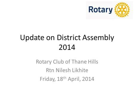 Update on District Assembly 2014 Rotary Club of Thane Hills Rtn Nilesh Likhite Friday, 18 th April, 2014.