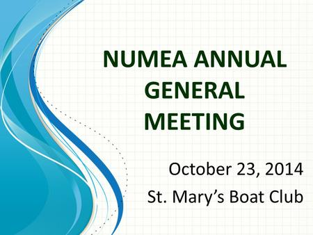 NUMEA ANNUAL GENERAL MEETING October 23, 2014 St. Mary's Boat Club.