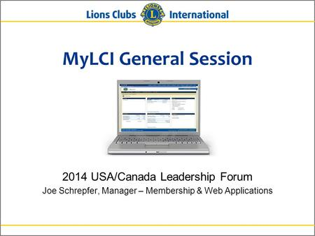 MyLCI General Session 2014 USA/Canada Leadership Forum Joe Schrepfer, Manager – Membership & Web Applications.