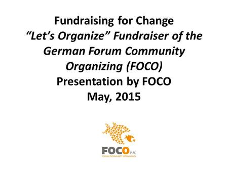 "Fundraising for Change ""Let's Organize"" Fundraiser of the German Forum Community Organizing (FOCO) Presentation by FOCO May, 2015."