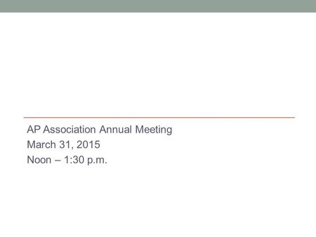 AP Association Annual Meeting March 31, 2015 Noon – 1:30 p.m.