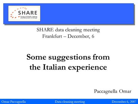 SHARE data cleaning meeting Frankfurt – December, 6 Some suggestions from the Italian experience Paccagnella Omar Omar Paccagnella Data cleaning meeting.