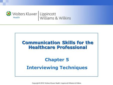 Copyright © 2012 Wolters Kluwer Health | Lippincott Williams & Wilkins Communication Skills for the Healthcare Professional Chapter 5 Interviewing Techniques.