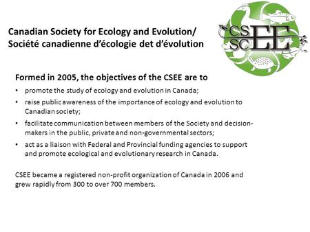 Formed in 2005, the objectives of the CSEE are to promote the study of ecology and evolution in Canada; raise public awareness of the importance of ecology.