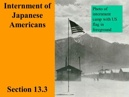 Section 13.3 Internment of Japanese Americans Photo of internment camp with US flag in foreground.