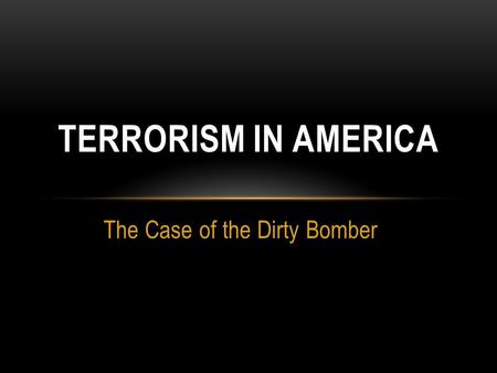 The Case of the Dirty Bomber TERRORISM IN AMERICA.