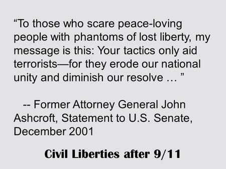 """To those who scare peace-loving people with phantoms of lost liberty, my message is this: Your tactics only aid terrorists—for they erode our national."