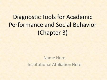 Diagnostic Tools for Academic Performance and Social Behavior (Chapter 3) Name Here Institutional Affiliation Here.