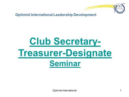Optimist International1 Optimist International Leadership Development Club Secretary- Treasurer-Designate Seminar.