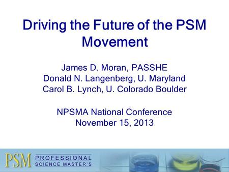 Driving the Future of the PSM Movement James D. Moran, PASSHE Donald N. Langenberg, U. Maryland Carol B. Lynch, U. Colorado Boulder NPSMA National Conference.